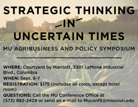 Strategic Thinking In Certain Times: MU Agribusiness and Policy Symposium, Where: Courtyard by Marriott, 3301 LeMone Industrial Blvd., Columbia; When: Sept. 6-7; Registration: $175 (includes all costs, except hotel room); Questions: Call the MU Conference Office at (573) 882-2429 or send an e-mail to Muconf5@missouri.edu; Graphic by Nate Compton