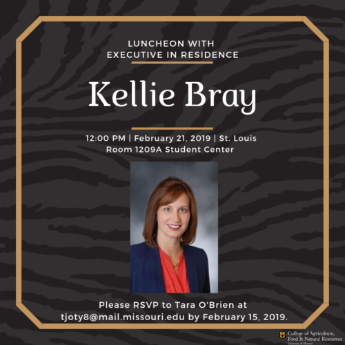 The CAFNR Office of Advancement invites CAFNR faculty, staff and students to attend a FREE luncheon with our spring Executive-in-Residence, Kellie Bray, on Thursday, Feb. 21 at noon. RSVP to Tara O'Brien at tjoty8@mail.missouri.edu by Feb. 15.